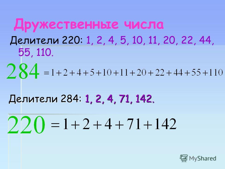 Дружественные числа Делители 220: 1, 2, 4, 5, 10, 11, 20, 22, 44, 55, 110. Делители 284: 1, 2, 4, 71, 142.