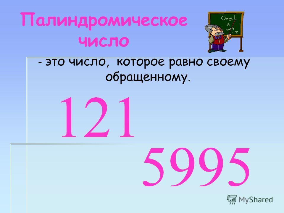 Палиндромическое число - это число, которое равно своему обращенному.