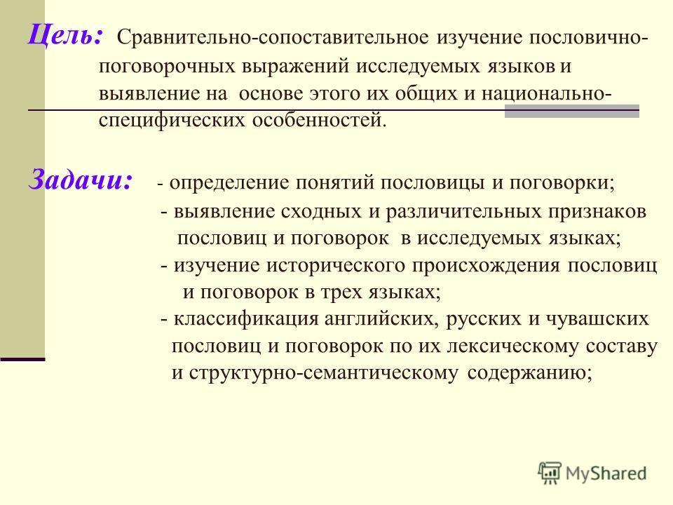 Цель: Сравнительно-сопоставительное изучение пословично- поговорочных выражений исследуемых языков и выявление на основе этого их общих и национально- специфических особенностей. Задачи: - определение понятий пословицы и поговорки; - выявление сходны