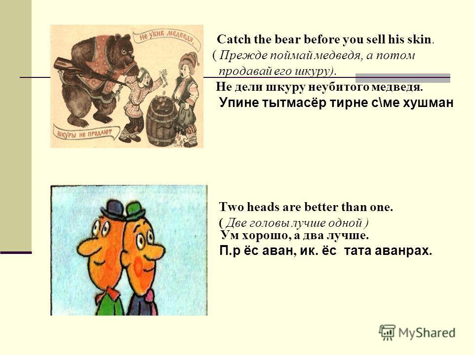 Catch the bear before you sell his skin. ( Прежде поймай медведя, а потом продавай его шкуру). Не дели шкуру неубитого медведя. Упине тытмасёр тирне с\ме хушман Two heads are better than one. ( Две головы лучше одной ) Ум хорошо, а два лучше. П.р ёс