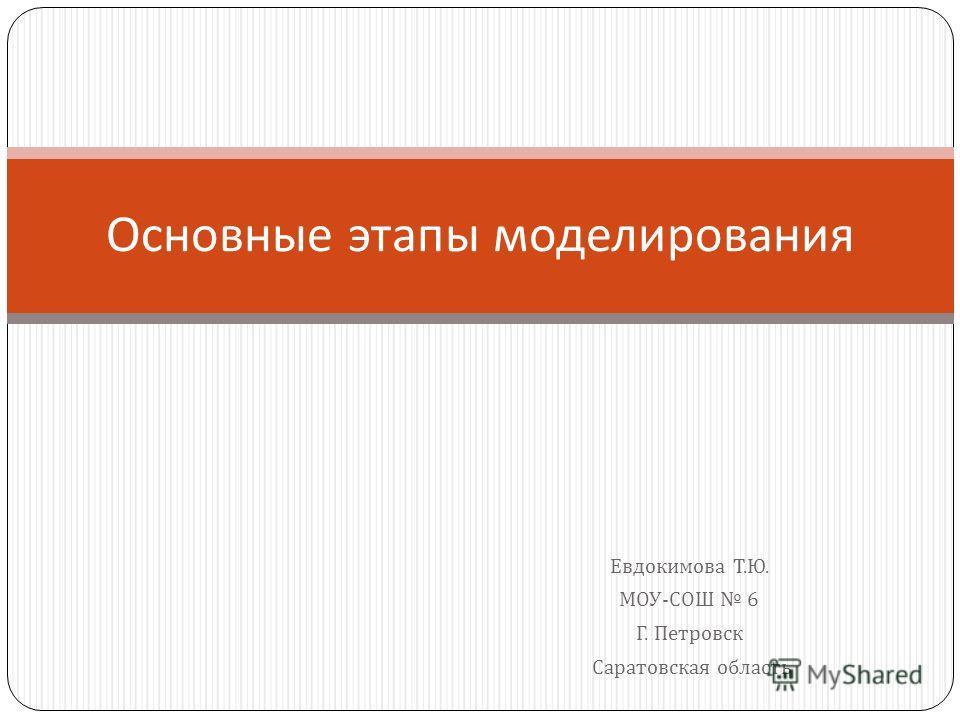 Евдокимова Т. Ю. МОУ - СОШ 6 Г. Петровск Саратовская область Основные этапы моделирования