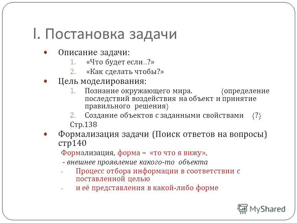 I. Постановка задачи Описание задачи : 1. « Что будет если..?» 2. « Как сделать чтобы ?» Цель моделирования : 1.Познание окружающего мира. { определение последствий воздействия на объект и принятие правильного решения } 2.Создание объектов с заданным