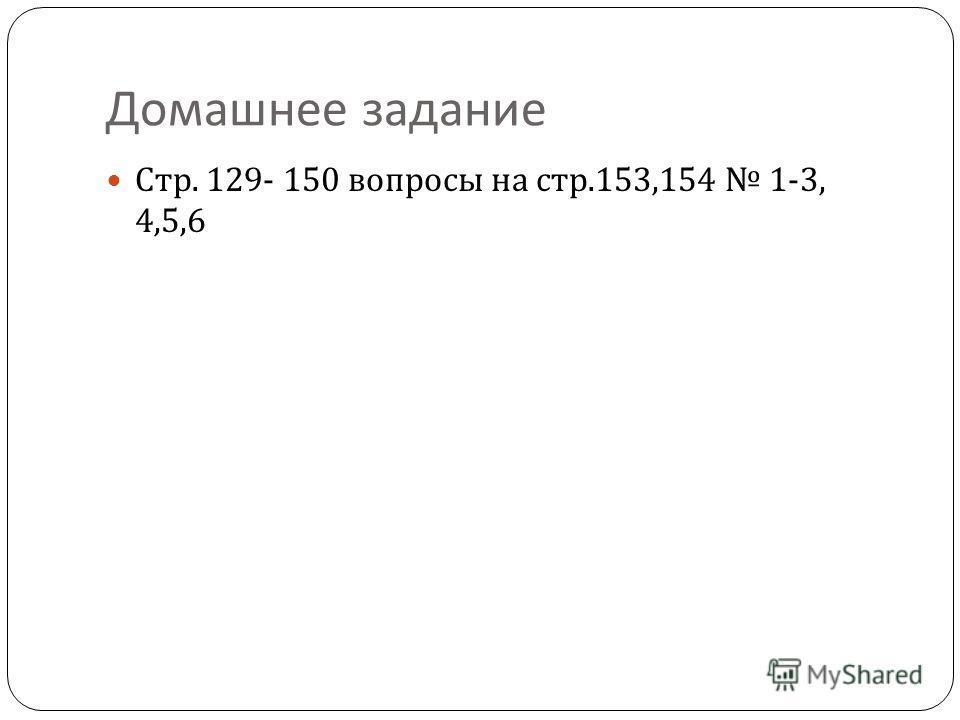 Домашнее задание Стр. 129- 150 вопросы на стр.153,154 1-3, 4,5,6