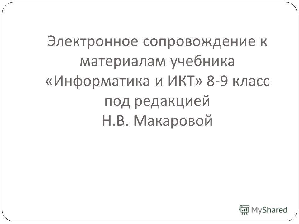 Электронное сопровождение к материалам учебника « Информатика и ИКТ » 8-9 класс под редакцией Н. В. Макаровой