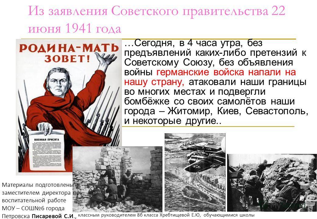 Из заявления Советского правительства 22 июня 1941 года …Сегодня, в 4 часа утра, без предъявлений каких-либо претензий к Советскому Союзу, без объявления войны германские войска напали на нашу страну, атаковали наши границы во многих местах и подверг