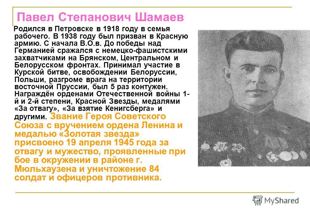 Павел Степанович Шамаев Родился в Петровске в 1918 году в семья рабочего. В 1938 году был призван в Красную армию. С начала В.О.в. До победы над Германией сражался с немецко-фашистскими захватчиками на Брянском, Центральном и Белорусском фронтах. При