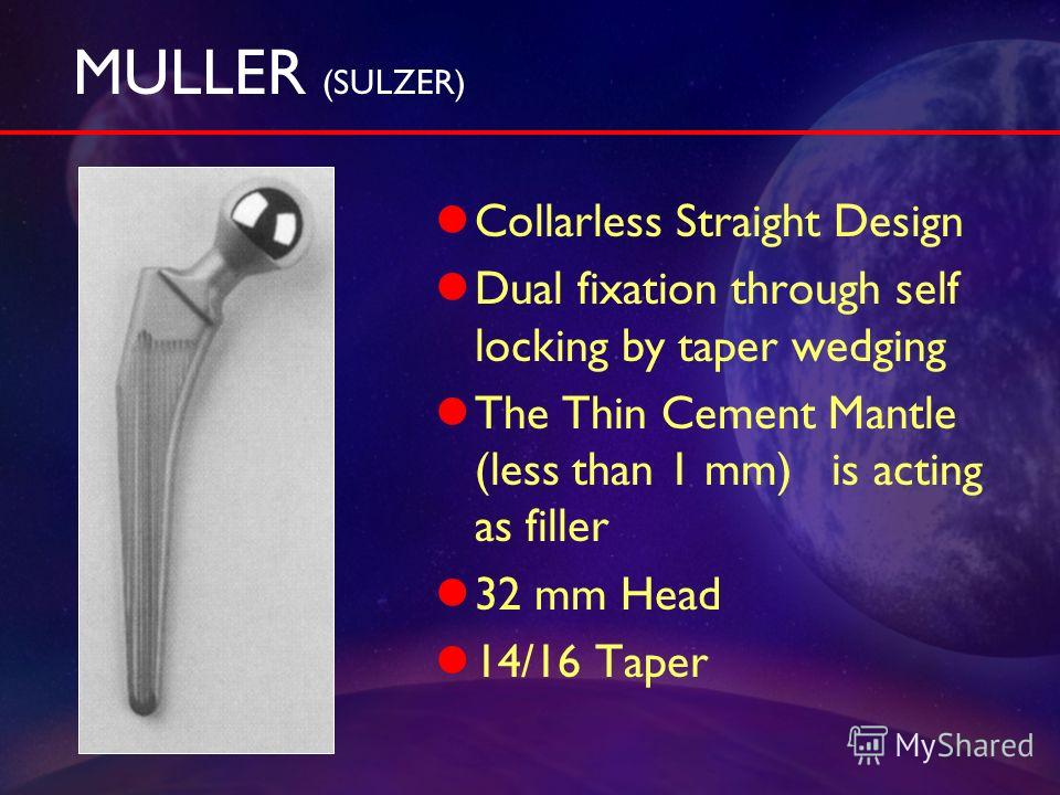 MULLER (SULZER) Collarless Straight Design Dual fixation through self locking by taper wedging The Thin Cement Mantle (less than 1 mm) is acting as filler 32 mm Head 14/16 Taper