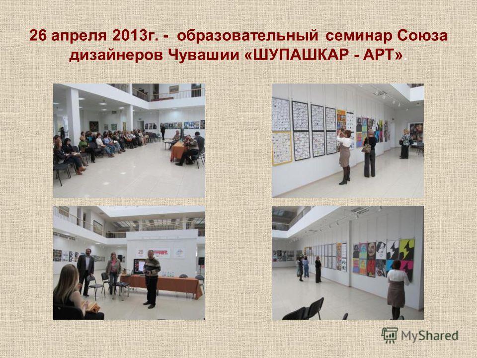 26 апреля 2013г. - образовательный семинар Союза дизайнеров Чувашии «ШУПАШКАР - АРТ».