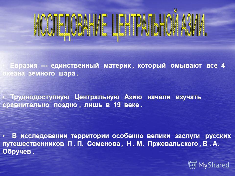 Евразия --- единственный материк, который омывают все 4 океана земного шара. Труднодоступную Центральную Азию начали изучать сравнительно поздно, лишь в 19 веке. В исследовании территории особенно велики заслуги русских путешественников П. П. Семенов
