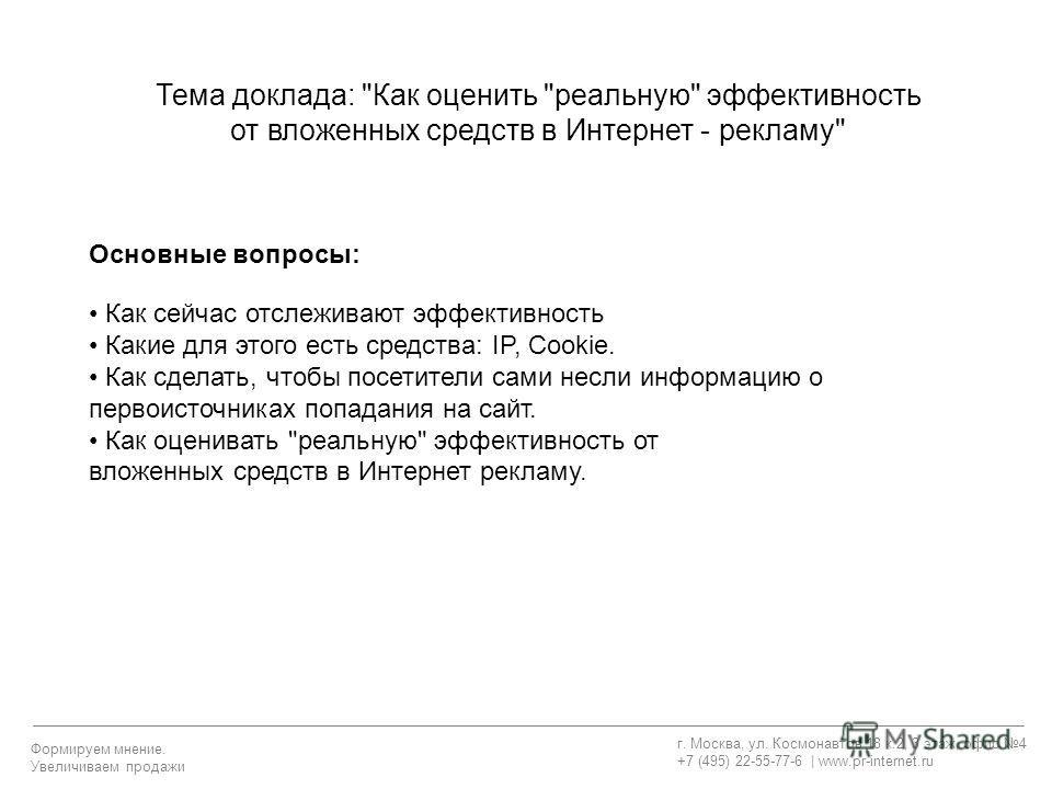 г. Москва, ул. Космонавтов 18 к.2, 3 этаж, офис 4 +7 (495) 22-55-77-6 | www.pr-internet.ru Формируем мнение. Увеличиваем продажи Основные вопросы: Как сейчас отслеживают эффективность Какие для этого есть средства: IP, Cookie. Как сделать, чтобы посе