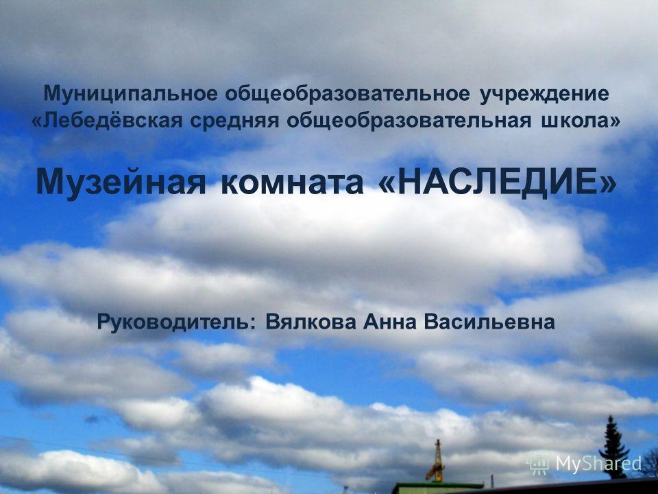 Муниципальное общеобразовательное учреждение «Лебедёвская средняя общеобразовательная школа» Музейная комната «НАСЛЕДИЕ» Руководитель: Вялкова Анна Васильевна