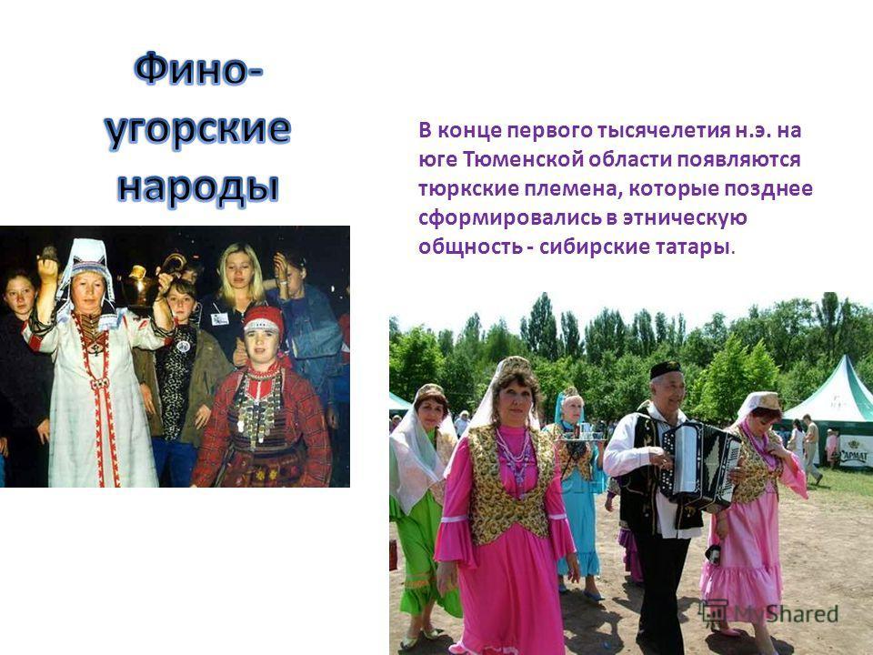 В конце первого тысячелетия н.э. на юге Тюменской области появляются тюркские племена, которые позднее сформировались в этническую общность - сибирские татары.