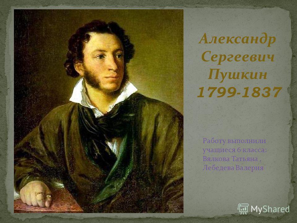 Александр Сергеевич Пушкин 1799-1837 Работу выполнили учащиеся 6 класса: Вялкова Татьяна, Лебедева Валерия