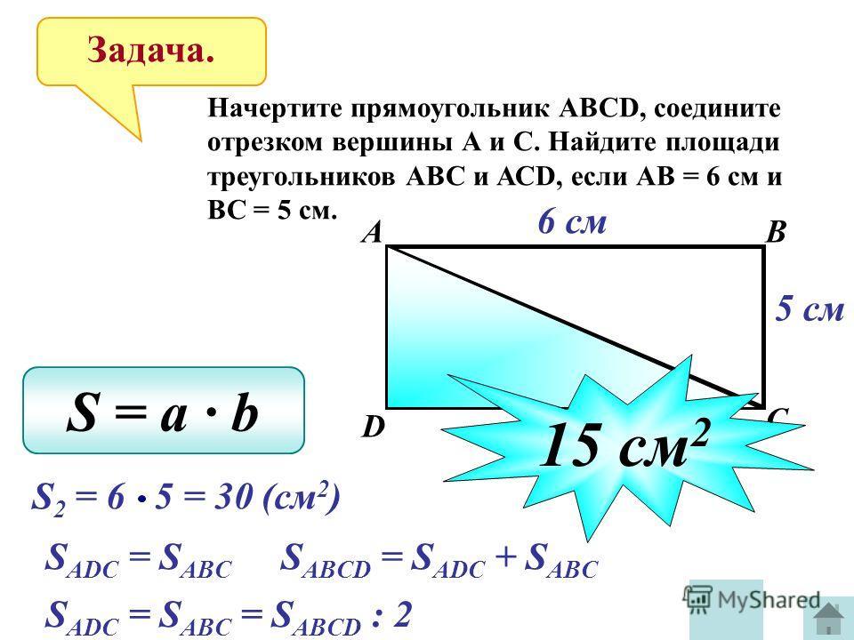 Задача. Начертите прямоугольник АВСD, соедините отрезком вершины А и С. Найдите площади треугольников АВС и АСD, если АВ = 6 см и ВС = 5 см. АВ С D 6 см 5 см S = a b S 2 = 6 5 = 30 (см 2 ) S ADC = S ABC S ABCD = S ADC + S ABC S ADC = S ABC = S ABCD :