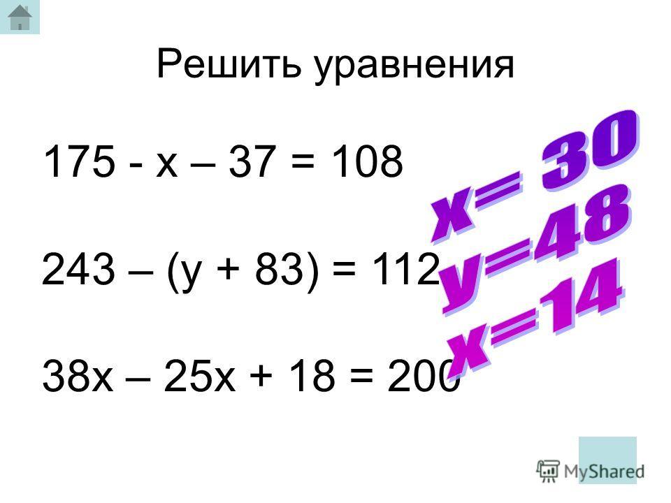 Решить уравнения 175 - х – 37 = 108 243 – (у + 83) = 112 38х – 25х + 18 = 200