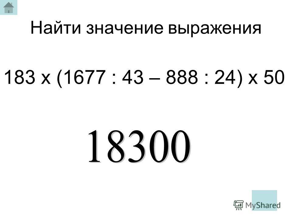 Найти значение выражения 183 х (1677 : 43 – 888 : 24) х 50