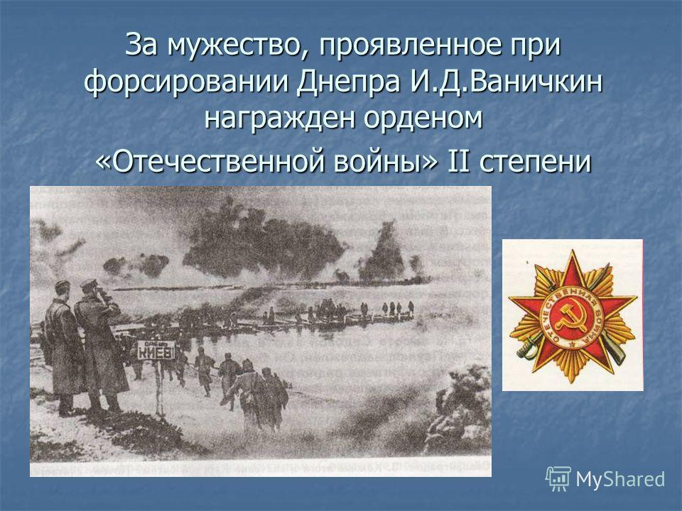 За мужество, проявленное при форсировании Днепра И.Д.Ваничкин награжден орденом «Отечественной войны» II степени