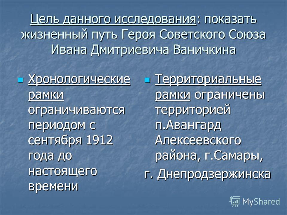 Цель данного исследования: показать жизненный путь Героя Советского Союза Ивана Дмитриевича Ваничкина Хронологические рамки ограничиваются периодом с сентября 1912 года до настоящего времени Хронологические рамки ограничиваются периодом с сентября 19
