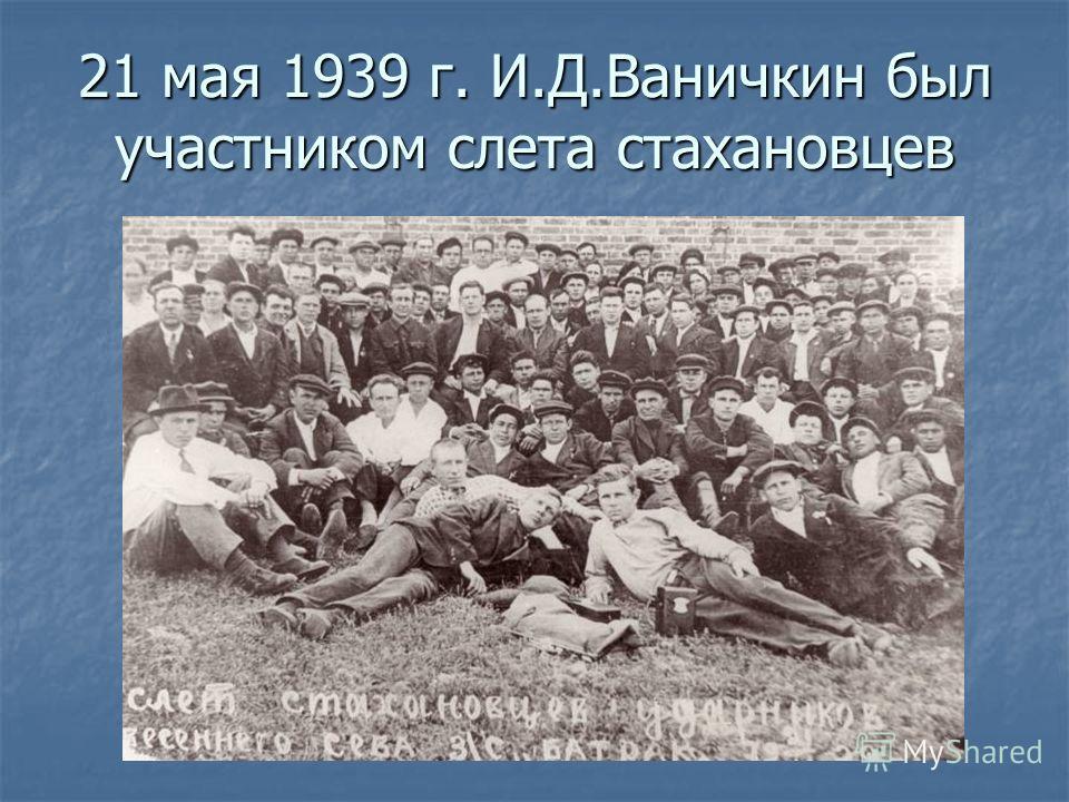 21 мая 1939 г. И.Д.Ваничкин был участником слета стахановцев