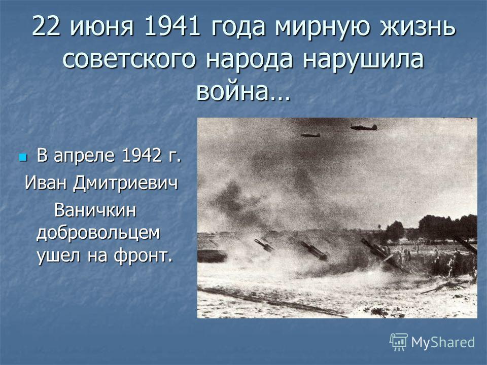 22 июня 1941 года мирную жизнь советского народа нарушила война… В апреле 1942 г. В апреле 1942 г. Иван Дмитриевич Иван Дмитриевич Ваничкин добровольцем ушел на фронт. Ваничкин добровольцем ушел на фронт.