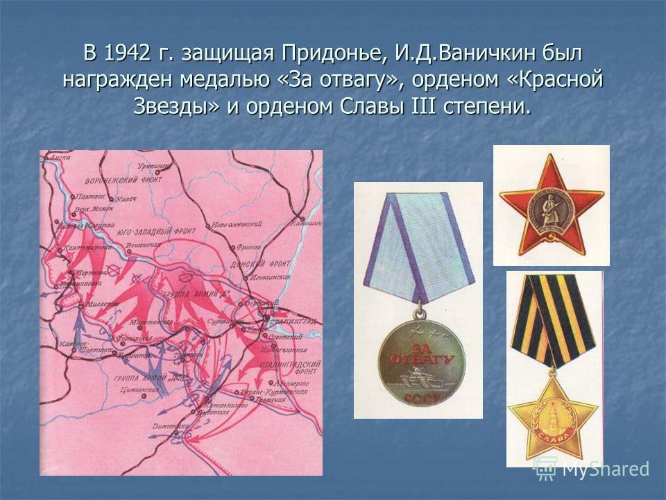 В 1942 г. защищая Придонье, И.Д.Ваничкин был награжден медалью «За отвагу», орденом «Красной Звезды» и орденом Славы III степени.