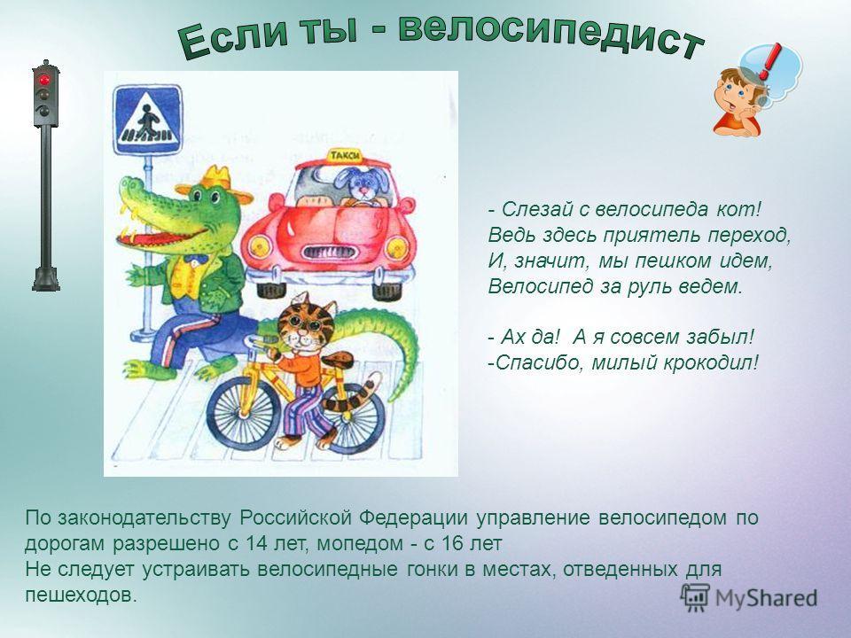 По законодательству Российской Федерации управление велосипедом по дорогам разрешено с 14 лет, мопедом - с 16 лет Не следует устраивать велосипедные гонки в местах, отведенных для пешеходов. - Слезай с велосипеда кот! Ведь здесь приятель переход, И,