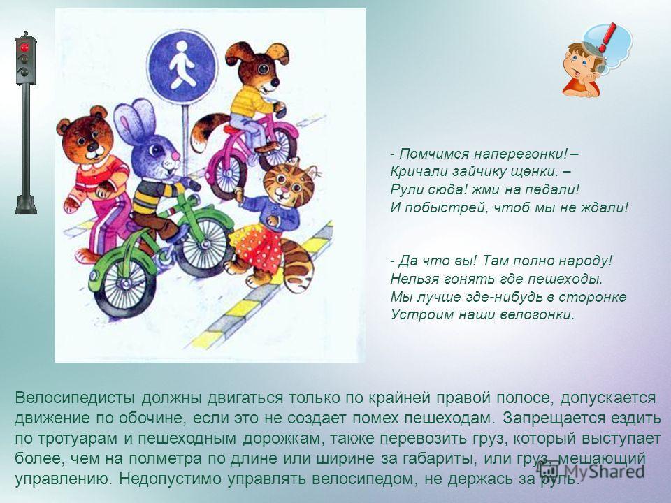 Велосипедисты должны двигаться только по крайней правой полосе, допускается движение по обочине, если это не создает помех пешеходам. Запрещается ездить по тротуарам и пешеходным дорожкам, также перевозить груз, который выступает более, чем на полмет