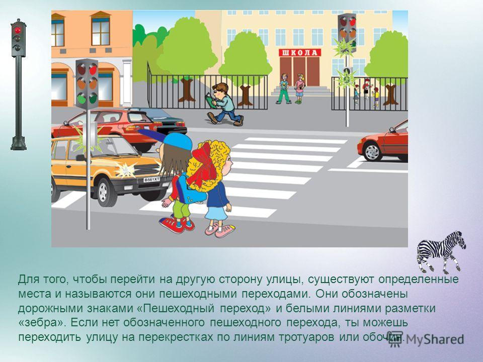 Для того, чтобы перейти на другую сторону улицы, существуют определенные места и называются они пешеходными переходами. Они обозначены дорожными знаками «Пешеходный переход» и белыми линиями разметки «зебра». Если нет обозначенного пешеходного перехо