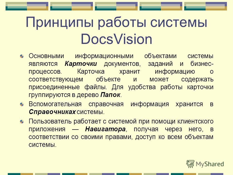 Принципы работы системы DocsVision Основными информационными объектами системы являются Карточки документов, заданий и бизнес- процессов. Карточка хранит информацию о соответствующем объекте и может содержать присоединенные файлы. Для удобства работы