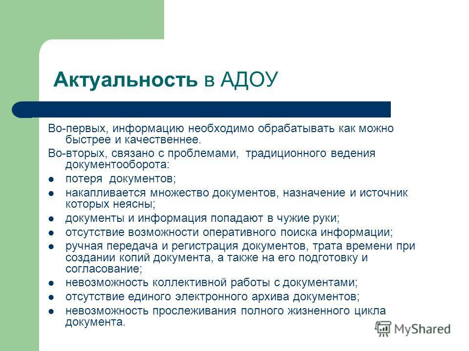 Актуальность в АДОУ Во-первых, информацию необходимо обрабатывать как можно быстрее и качественнее. Во-вторых, связано с проблемами, традиционного ведения документооборота: потеря документов; накапливается множество документов, назначение и источник