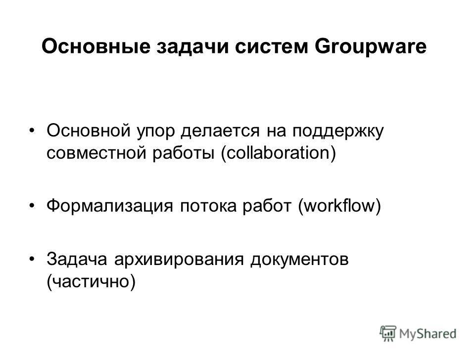 Основные задачи систем Groupware Основной упор делается на поддержку совместной работы (collaboration) Формализация потока работ (workflow) Задача архивирования документов (частично)