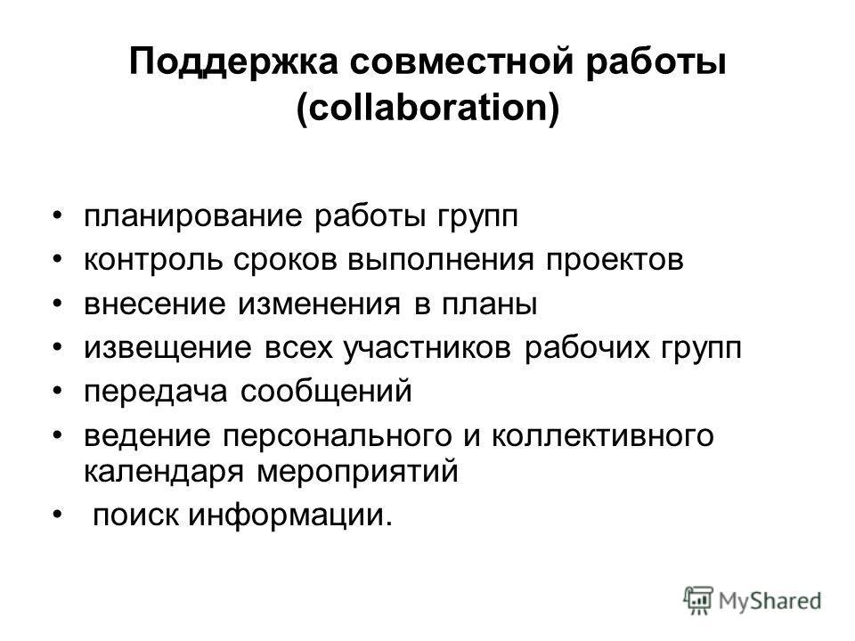 Поддержка совместной работы (collaboration) планирование работы групп контроль сроков выполнения проектов внесение изменения в планы извещение всех участников рабочих групп передача сообщений ведение персонального и коллективного календаря мероприяти