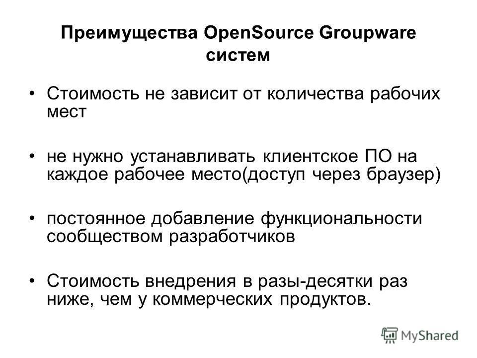 Преимущества OpenSource Groupware систем Стоимость не зависит от количества рабочих мест не нужно устанавливать клиентское ПО на каждое рабочее место(доступ через браузер) постоянное добавление функциональности сообществом разработчиков Стоимость вне