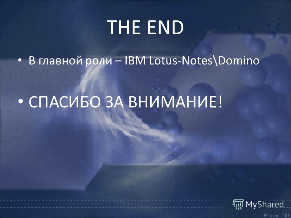 THE END В главной роли – IBM Lotus-Notes\Domino СПАСИБО ЗА ВНИМАНИЕ!