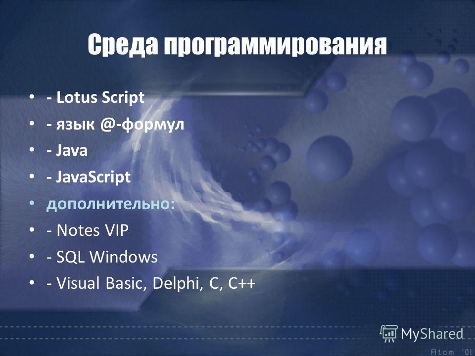 Среда программирования - Lotus Script - язык @-формул - Java - JavaScript дополнительно: - Notes VIP - SQL Windows - Visual Basic, Delphi, C, C++