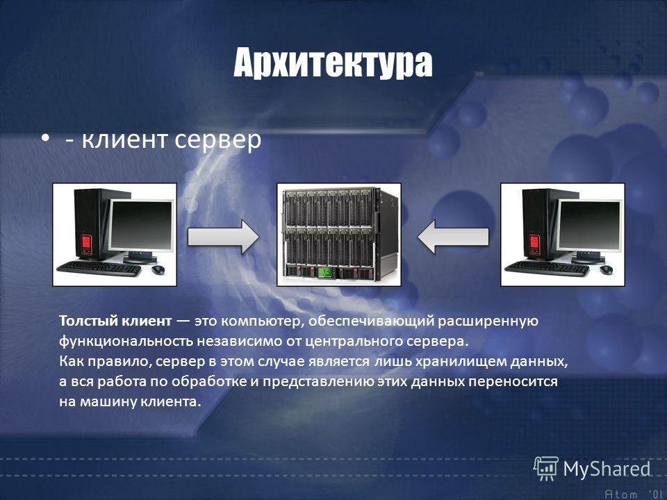 Архитектура - клиент сервер Толстый клиент это компьютер, обеспечивающий расширенную функциональность независимо от центрального сервера. Как правило, сервер в этом случае является лишь хранилищем данных, а вся работа по обработке и представлению эти