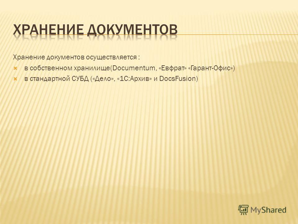 Хранение документов осуществляется : в собственном хранилище(Documentum, «Евфрат» «Гарант-Офис») в стандартной СУБД («Дело», «1С:Архив» и DocsFusion)