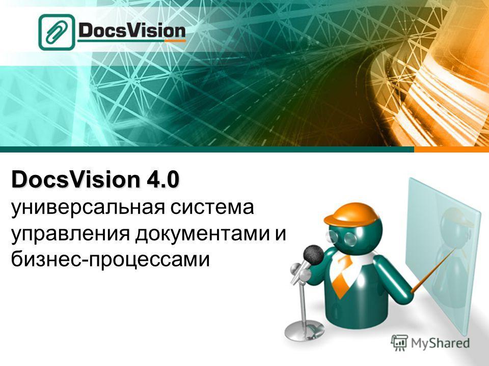 DocsVision 4.0 DocsVision 4.0 универсальная система управления документами и бизнес-процессами