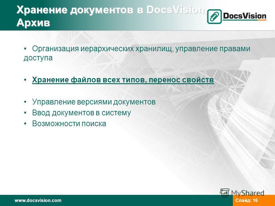 www.docsvision.comСлайд: 16 Хранение документов в DocsVision. Архив Организация иерархических хранилищ, управление правами доступа Хранение файлов всех типов, перенос свойств Управление версиями документов Ввод документов в систему Возможности поиска