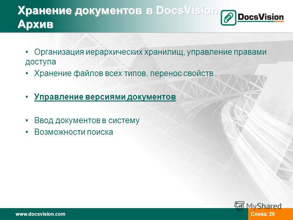 www.docsvision.comСлайд: 20 Хранение документов в DocsVision. Архив Организация иерархических хранилищ, управление правами доступа Хранение файлов всех типов, перенос свойств Управление версиями документов Ввод документов в систему Возможности поиска