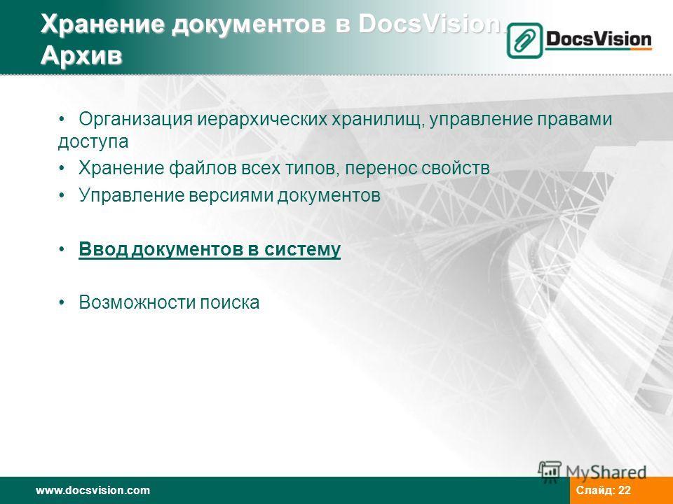 www.docsvision.comСлайд: 22 Хранение документов в DocsVision. Архив Организация иерархических хранилищ, управление правами доступа Хранение файлов всех типов, перенос свойств Управление версиями документов Ввод документов в систему Возможности поиска