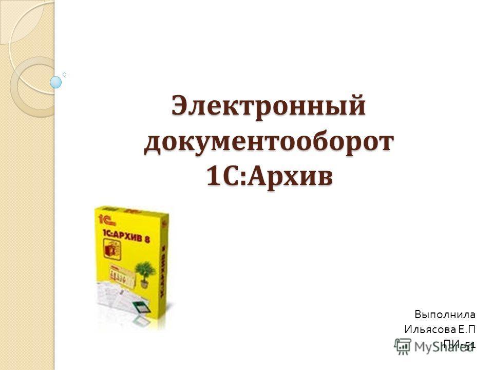 Электронный документооборот 1С:Архив Выполнила Ильясова Е.П ПИ-51