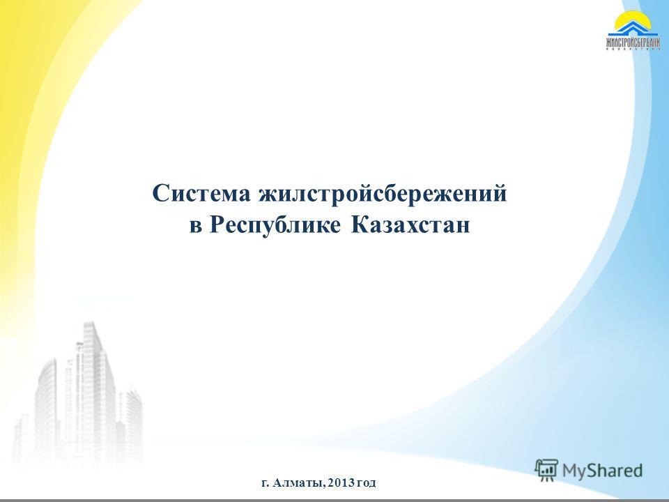 г. Алматы, 2013 год Система жилстройсбережений в Республике Казахстан