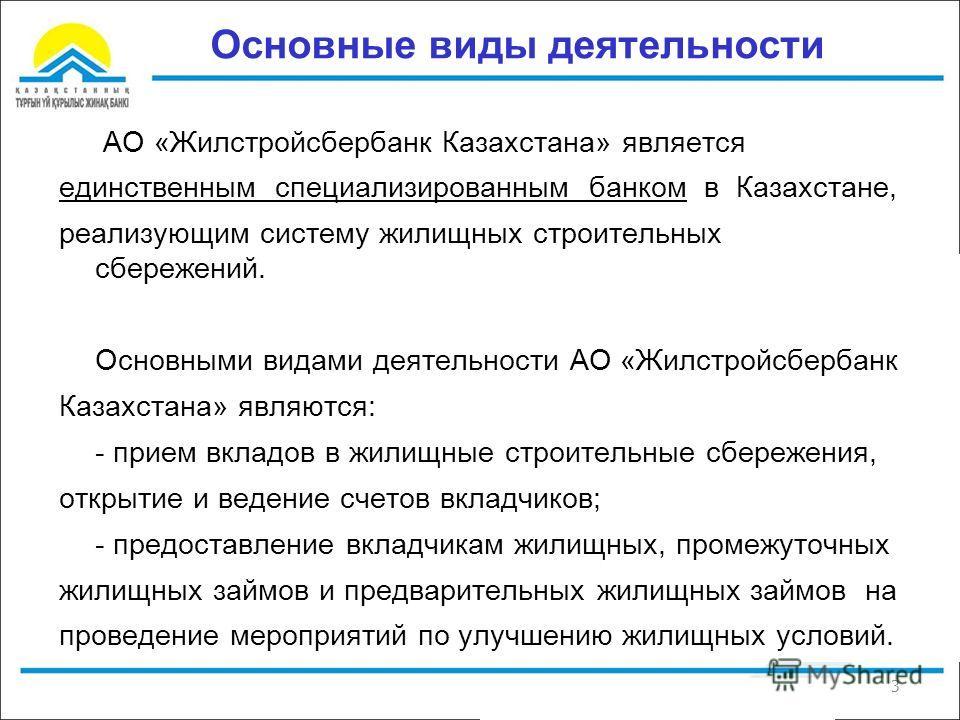 3 Основные виды деятельности АО «Жилстройсбербанк Казахстана» является единственным специализированным банком в Казахстане, реализующим систему жилищных строительных сбережений. Основными видами деятельности АО «Жилстройсбербанк Казахстана» являются: