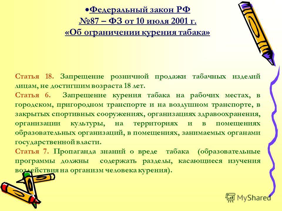 Федеральный закон РФ 87 – ФЗ от 10 июля 2001 г. «Об ограничении курения табака» Статья 18. Запрещение розничной продажи табачных изделий лицам, не достигшим возраста 18 лет. Статья 6. Запрещение курения табака на рабочих местах, в городском, пригород