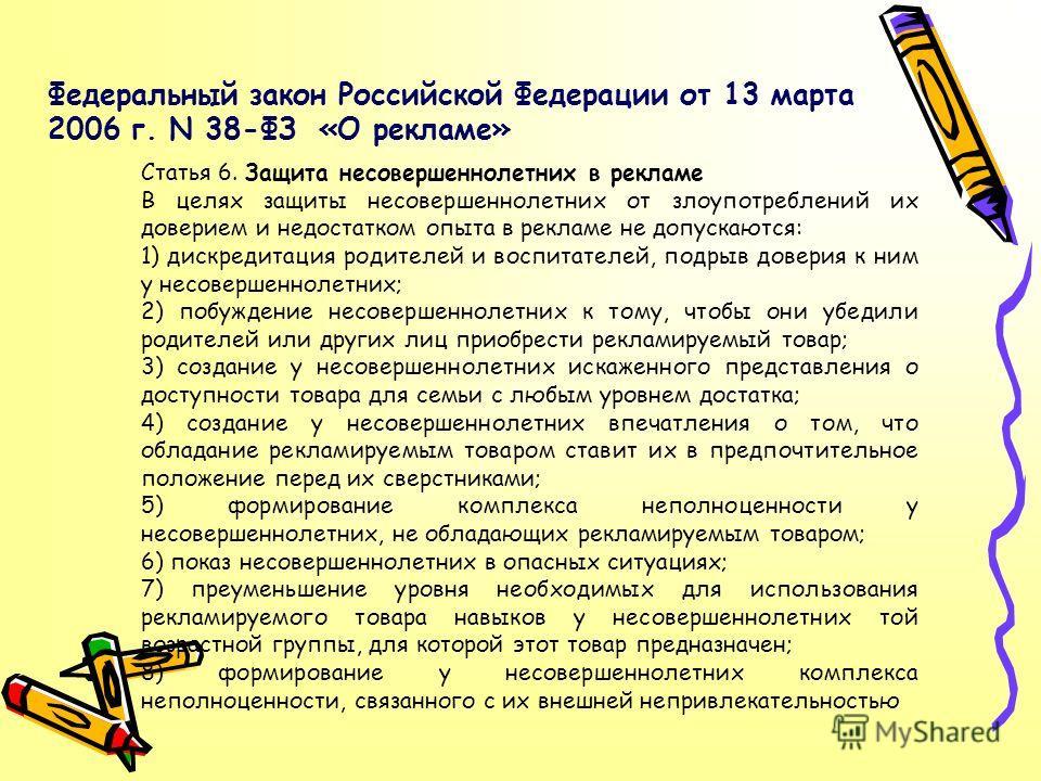 Федеральный закон Российской Федерации от 13 марта 2006 г. N 38-ФЗ «О рекламе» Статья 6. Защита несовершеннолетних в рекламе В целях защиты несовершеннолетних от злоупотреблений их доверием и недостатком опыта в рекламе не допускаются: 1) дискредитац