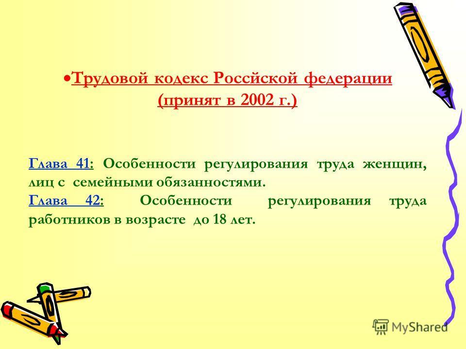 Трудовой кодекс Россйской федерации (принят в 2002 г.) Глава 41: Особенности регулирования труда женщин, лиц с семейными обязанностями. Глава 42: Особенности регулирования труда работников в возрасте до 18 лет.