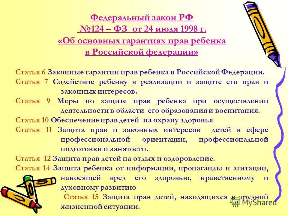 Федеральный закон РФ 124 – ФЗ от 24 июля 1998 г. «Об основных гарантиях прав ребенка в Российской федерации» Статья 6 Законные гарантии прав ребенка в Российской Федерации. Статья 7 Содействие ребенку в реализации и защите его прав и законных интерес