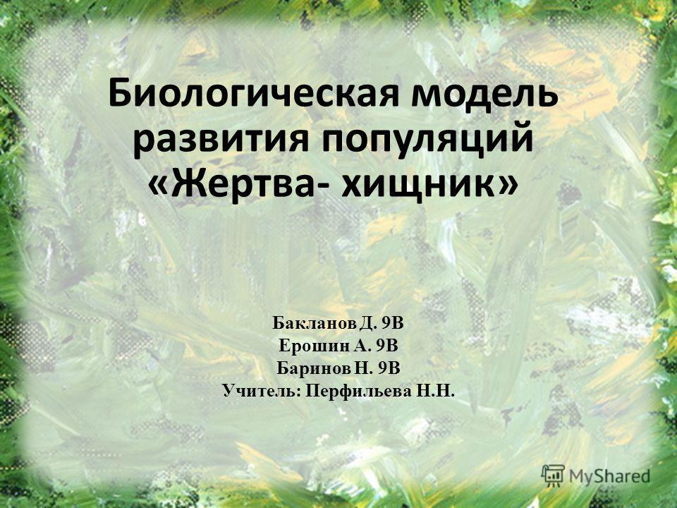 Бакланов Д. 9В Ерошин А. 9В Баринов Н. 9В Учитель: Перфильева Н.Н. Биологическая модель развития популяций «Жертва- хищник»