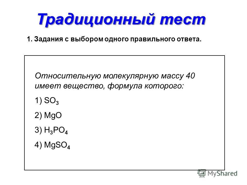 1. Задания с выбором одного правильного ответа. Относительную молекулярную массу 40 имеет вещество, формула которого: 1) SO 3 2) MgO 3) H 3 PO 4 4) MgSO 4